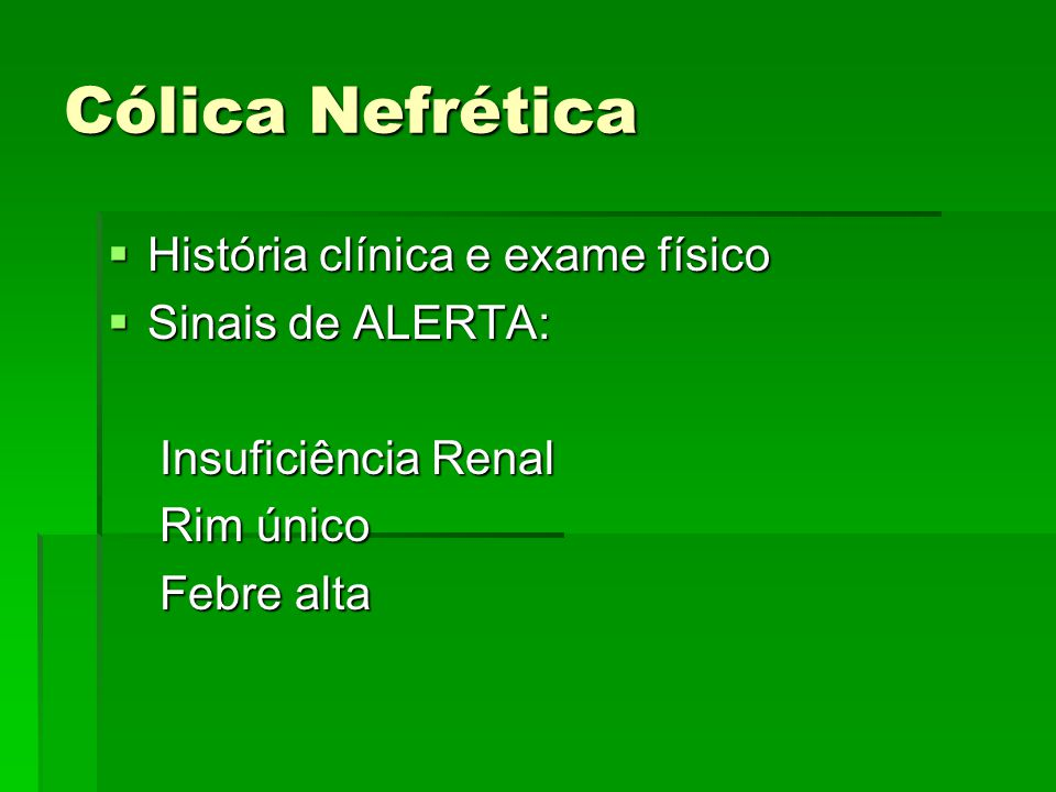 Cólica Nefrética  História clínica e exame físico  Sinais de ALERTA: Insuficiência Renal Insuficiência Renal Rim único Rim único Febre alta Febre al