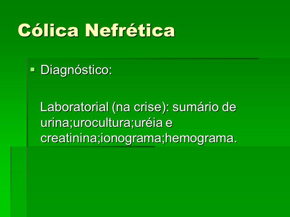 Cólica Nefrética  Diagnóstico: Laboratorial (na crise): sumário de urina;urocultura;uréia e creatinina;ionograma;hemograma. Laboratorial (na crise):