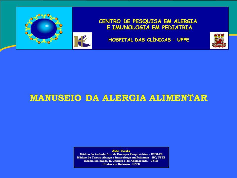 CENTRO DE PESQUISA EM ALERGIA E IMUNOLOGIA EM PEDIATRIA HOSPITAL DAS CLÍNICAS - UFPE MANUSEIO DA ALERGIA ALIMENTAR Aldo Costa Médico do Ambulatório de Doenças Respiratórias – HHM-PE Médico do Centro Alergia e Imunologia em Pediatria – HC/UFPE Mestre em Saúde da Criança e do Adolescente – UFPE Doutor em Nutrição - UFPE