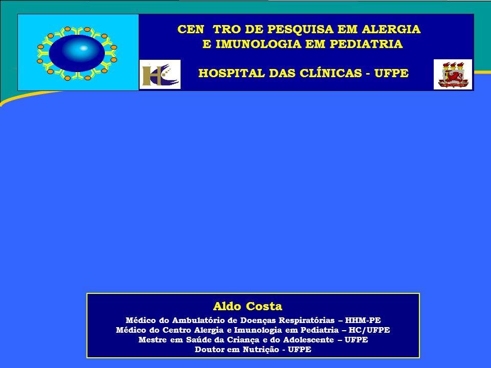 Aldo Costa Médico do Ambulatório de Doenças Respiratórias – HHM-PE Médico do Centro Alergia e Imunologia em Pediatria – HC/UFPE Mestre em Saúde da Criança e do Adolescente – UFPE Doutor em Nutrição - UFPE CEN TRO DE PESQUISA EM ALERGIA E IMUNOLOGIA EM PEDIATRIA HOSPITAL DAS CLÍNICAS - UFPE