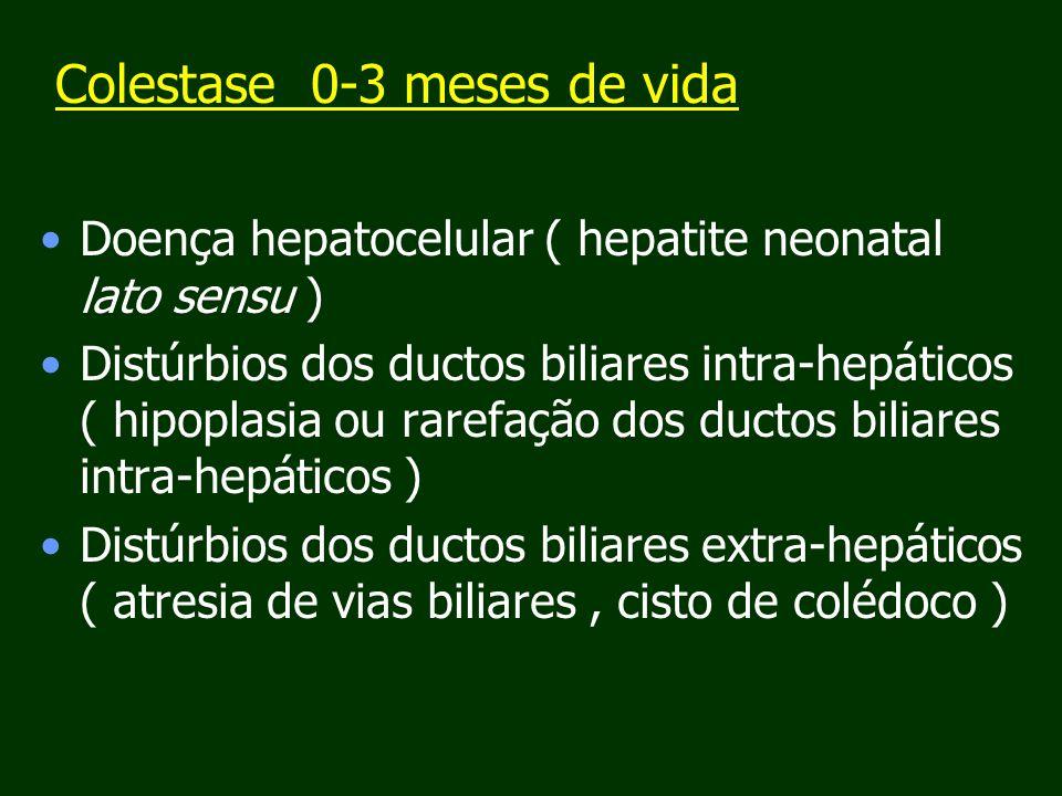 Colestase 0-3 meses de vida Doença hepatocelular ( hepatite neonatal lato sensu ) Distúrbios dos ductos biliares intra-hepáticos ( hipoplasia ou rarefação dos ductos biliares intra-hepáticos ) Distúrbios dos ductos biliares extra-hepáticos ( atresia de vias biliares, cisto de colédoco )