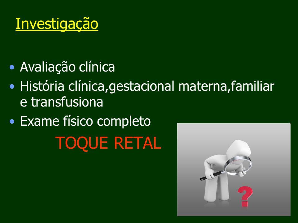 Avaliação clínica História clínica,gestacional materna,familiar e transfusiona Exame físico completo TOQUE RETAL