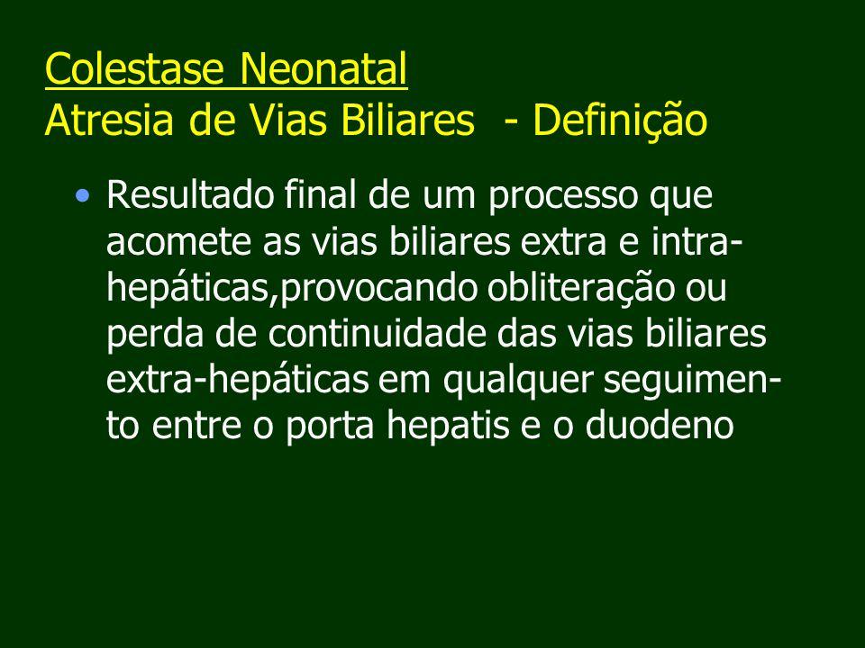 Colestase Neonatal Atresia de Vias Biliares - Definição Resultado final de um processo que acomete as vias biliares extra e intra- hepáticas,provocando obliteração ou perda de continuidade das vias biliares extra-hepáticas em qualquer seguimen- to entre o porta hepatis e o duodeno