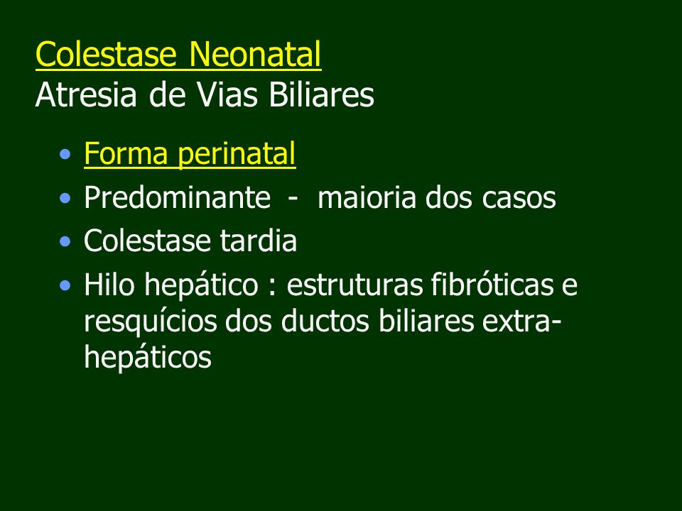 Colestase Neonatal Atresia de Vias Biliares Forma perinatal Predominante - maioria dos casos Colestase tardia Hilo hepático : estruturas fibróticas e resquícios dos ductos biliares extra- hepáticos
