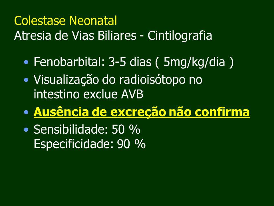 Colestase Neonatal Atresia de Vias Biliares - Cintilografia Fenobarbital: 3-5 dias ( 5mg/kg/dia ) Visualização do radioisótopo no intestino exclue AVB Ausência de excreção não confirma Sensibilidade: 50 % Especificidade: 90 %