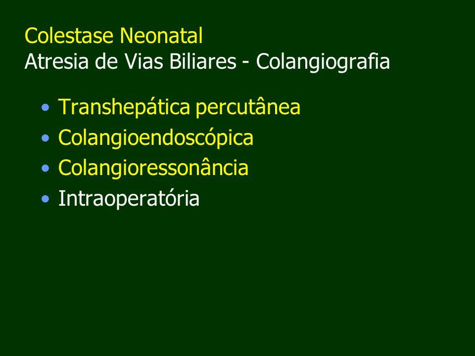 Colestase Neonatal Atresia de Vias Biliares - Colangiografia Transhepática percutânea Colangioendoscópica Colangioressonância Intraoperatória