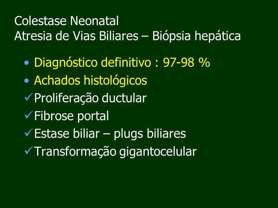 Colestase Neonatal Atresia de Vias Biliares – Biópsia hepática Diagnóstico definitivo : 97-98 % Achados histológicos Proliferação ductular Fibrose portal Estase biliar – plugs biliares Transformação gigantocelular