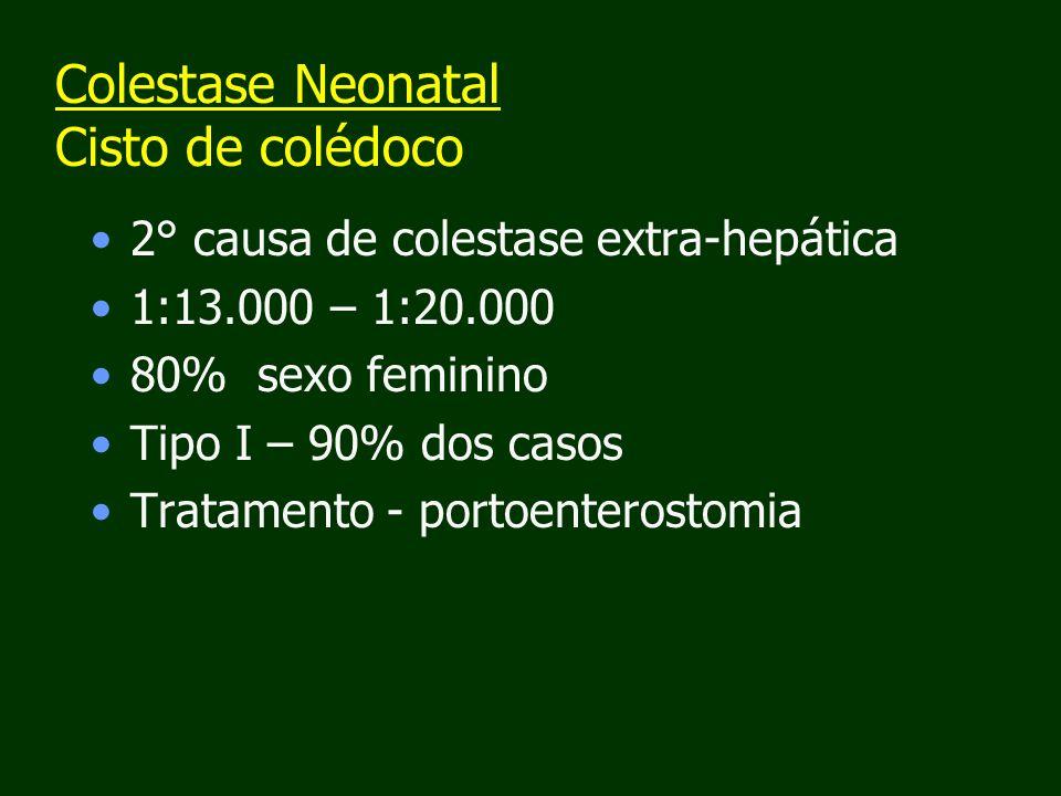 Colestase Neonatal Cisto de colédoco 2° causa de colestase extra-hepática 1:13.000 – 1:20.000 80% sexo feminino Tipo I – 90% dos casos Tratamento - portoenterostomia