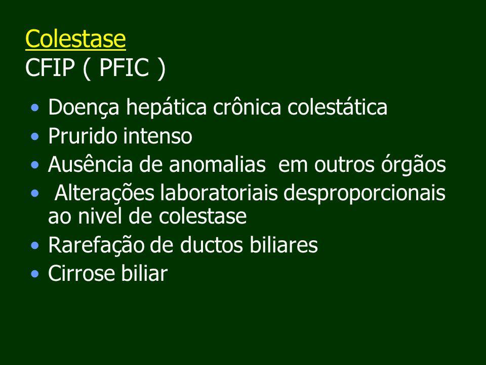 Colestase CFIP ( PFIC ) Doença hepática crônica colestática Prurido intenso Ausência de anomalias em outros órgãos Alterações laboratoriais desproporcionais ao nivel de colestase Rarefação de ductos biliares Cirrose biliar