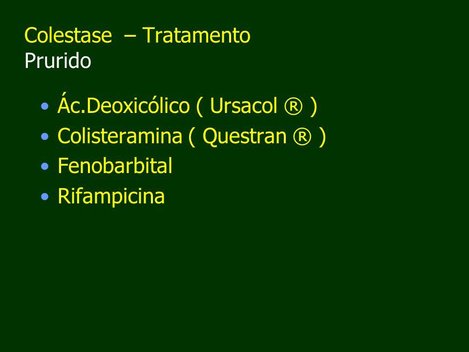Colestase – Tratamento Prurido Ác.Deoxicólico ( Ursacol ® ) Colisteramina ( Questran ® ) Fenobarbital Rifampicina