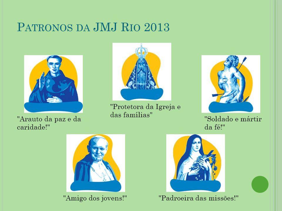 P ATRONOS DA JMJ R IO 2013 Amigo dos jovens! Padroeira das missões! Arauto da paz e da caridade! Protetora da Igreja e das famílias Soldado e mártir da fé!