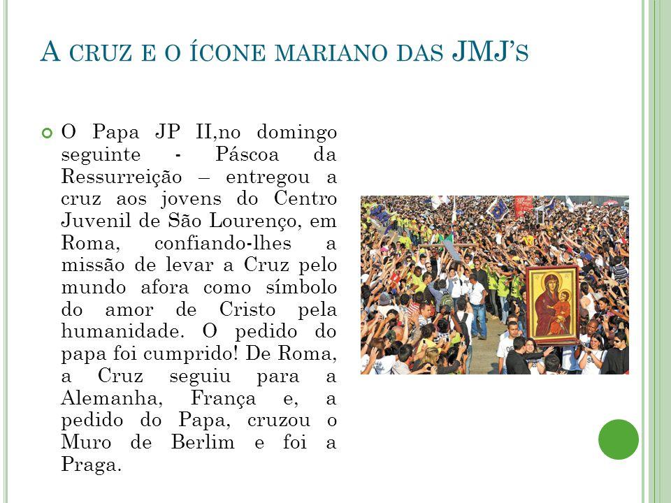 A CRUZ E O ÍCONE MARIANO DAS JMJ' S O Papa JP II,no domingo seguinte - Páscoa da Ressurreição – entregou a cruz aos jovens do Centro Juvenil de São Lourenço, em Roma, confiando-lhes a missão de levar a Cruz pelo mundo afora como símbolo do amor de Cristo pela humanidade.