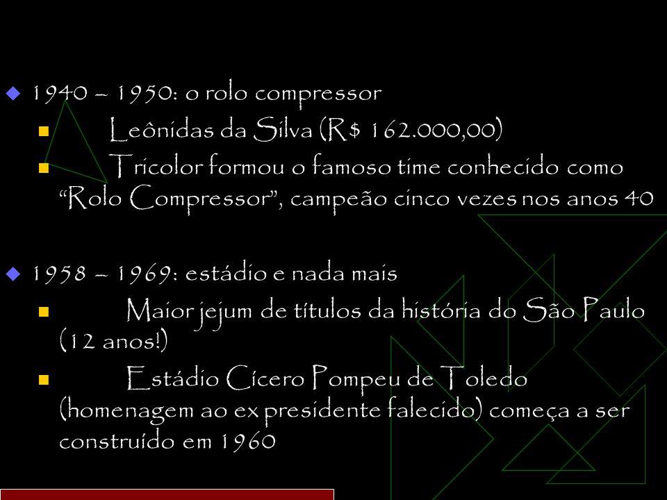  1940 – 1950: o rolo compressor Leônidas da Silva (R$ 162.000,00) Tricolor formou o famoso time conhecido como Rolo Compressor , campeão cinco vezes nos anos 40  1958 – 1969: estádio e nada mais Maior jejum de títulos da história do São Paulo (12 anos!) Estádio Cícero Pompeu de Toledo (homenagem ao ex presidente falecido) começa a ser construído em 1960