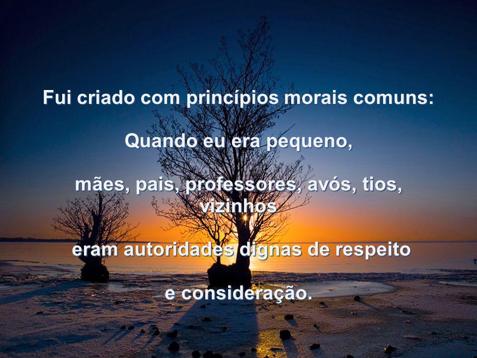 Fui criado com princípios morais comuns: Quando eu era pequeno, mães, pais, professores, avós, tios, vizinhos eram autoridades dignas de respeito eram autoridades dignas de respeito e consideração.