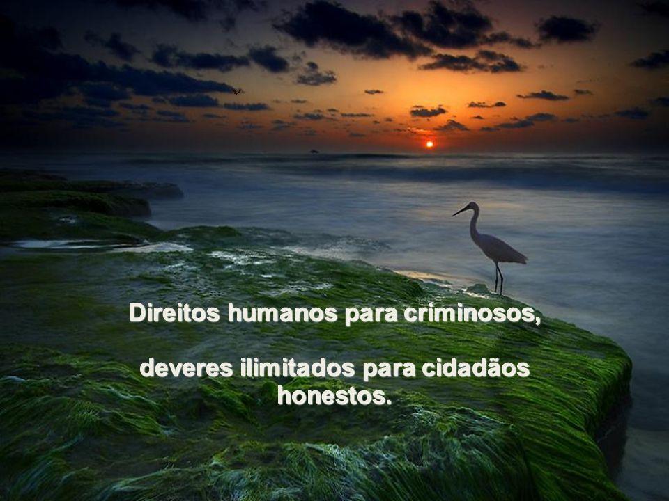 Direitos humanos para criminosos, deveres ilimitados para cidadãos honestos.