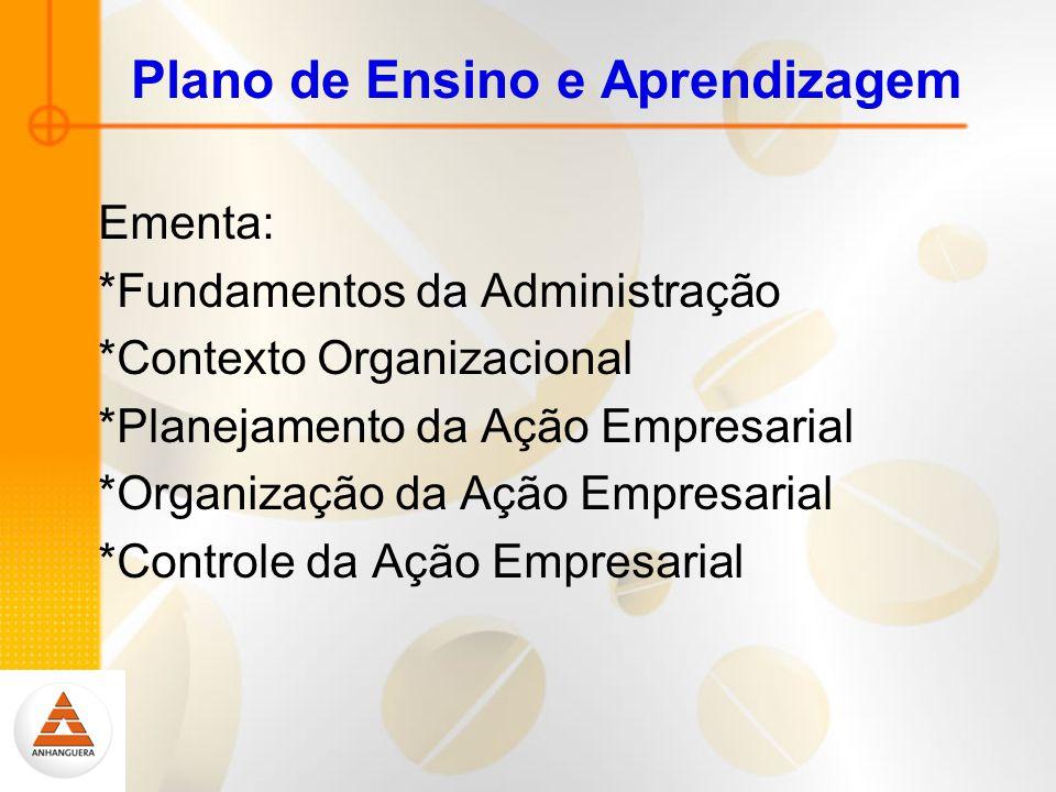 Plano de Ensino e Aprendizagem Ementa: *Fundamentos da Administração *Contexto Organizacional *Planejamento da Ação Empresarial *Organização da Ação Empresarial *Controle da Ação Empresarial