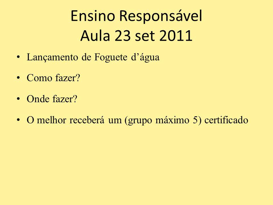 Ensino Responsável Aula 23 set 2011 Lançamento de Foguete d'água Como fazer? Onde fazer? O melhor receberá um (grupo máximo 5) certificado