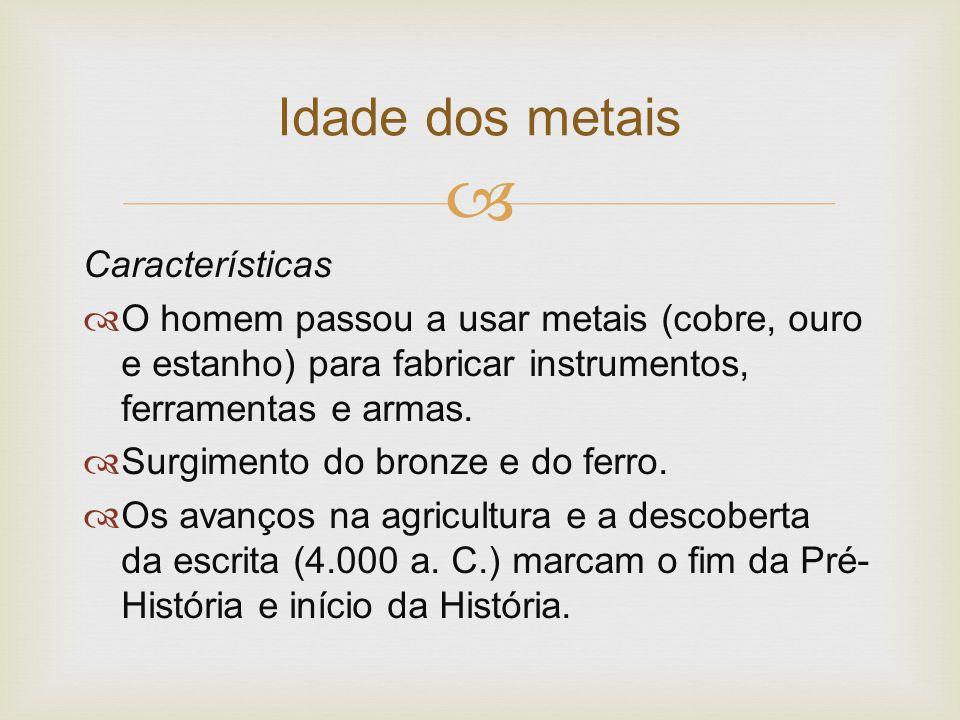  Características  O homem passou a usar metais (cobre, ouro e estanho) para fabricar instrumentos, ferramentas e armas.  Surgimento do bronze e do