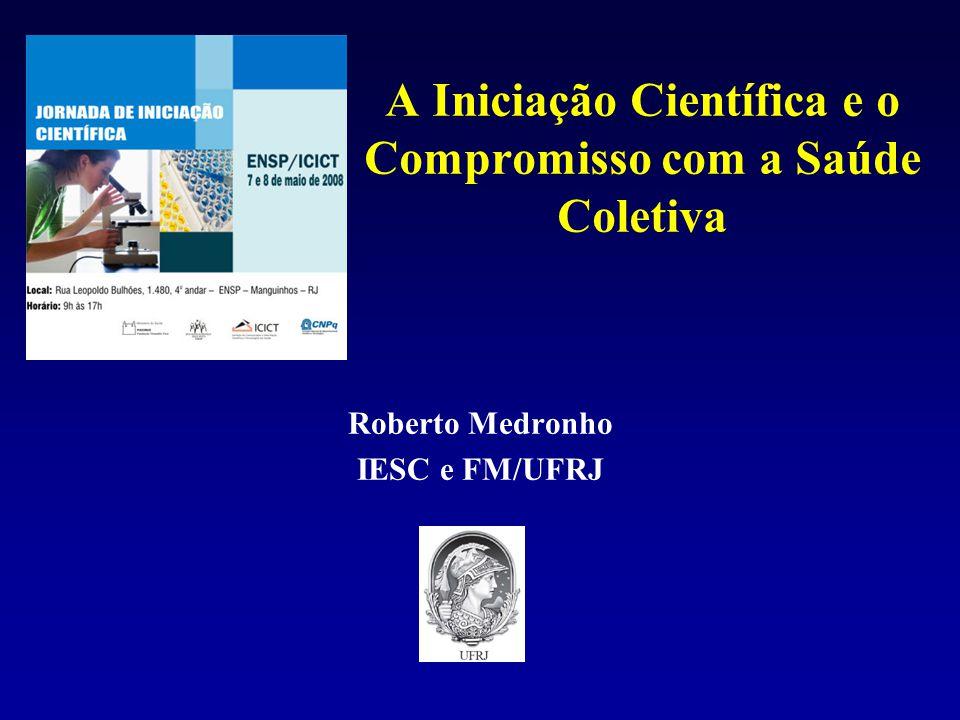 A Iniciação Científica e o Compromisso com a Saúde Coletiva Roberto Medronho IESC e FM/UFRJ
