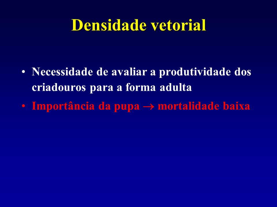 Densidade vetorial Necessidade de avaliar a produtividade dos criadouros para a forma adulta Importância da pupa  mortalidade baixa