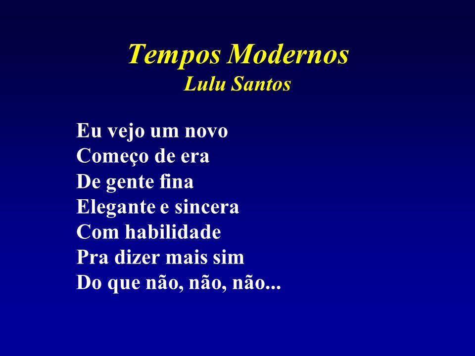 Tempos Modernos Lulu Santos Eu vejo um novo Começo de era De gente fina Elegante e sincera Com habilidade Pra dizer mais sim Do que não, não, não...