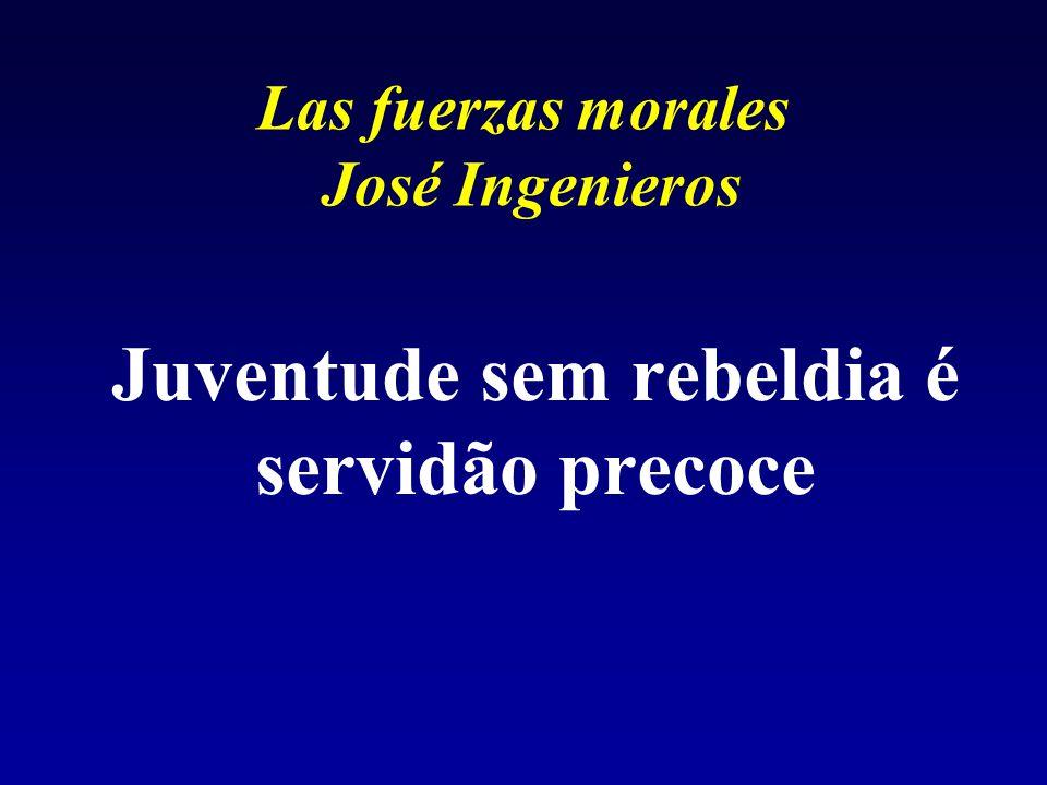 Las fuerzas morales José Ingenieros Juventude sem rebeldia é servidão precoce