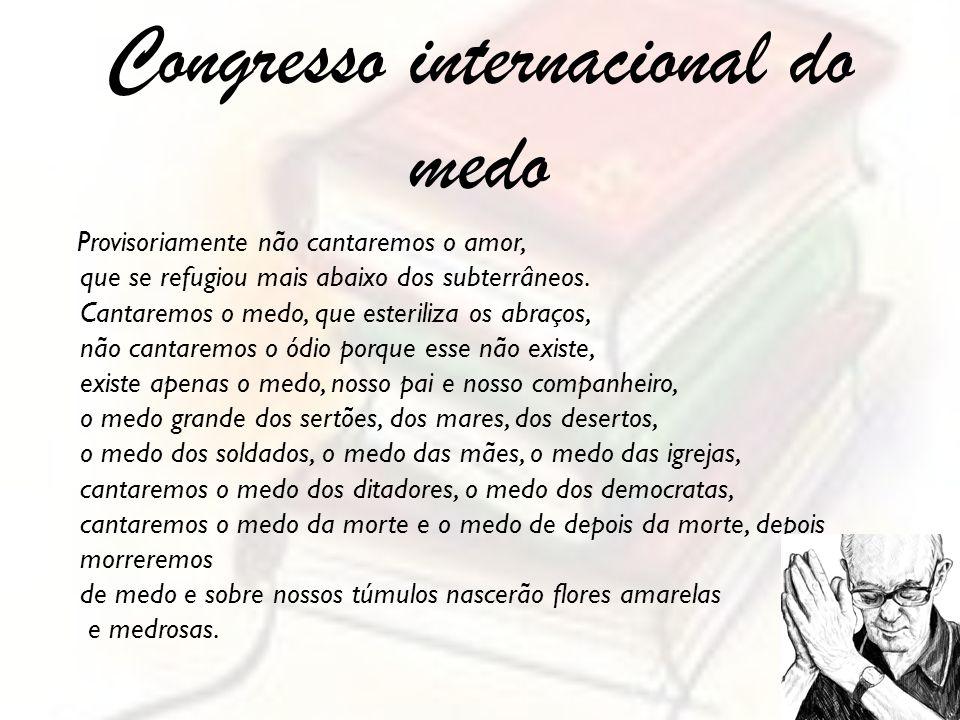 Congresso internacional do medo Provisoriamente não cantaremos o amor, que se refugiou mais abaixo dos subterrâneos. Cantaremos o medo, que esteriliza