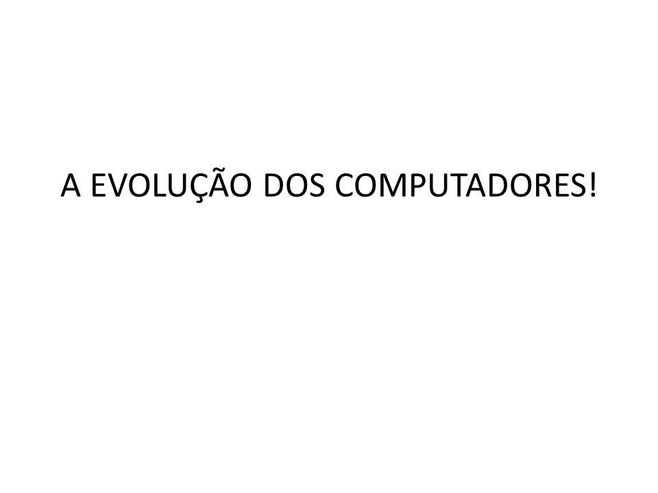 A EVOLUÇÃO DOS COMPUTADORES!