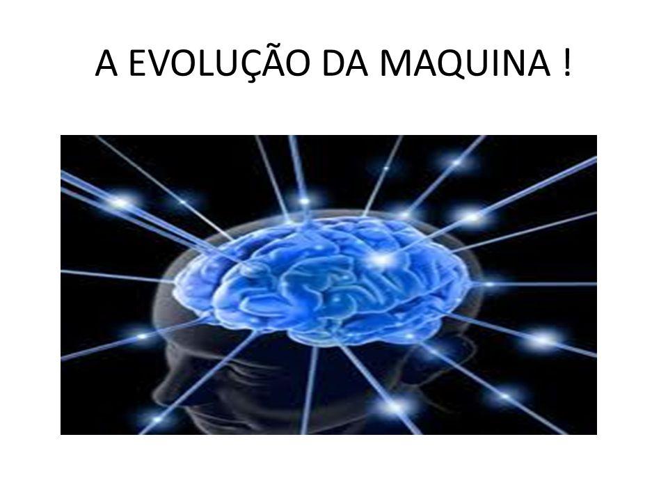 A EVOLUÇÃO DA MAQUINA !