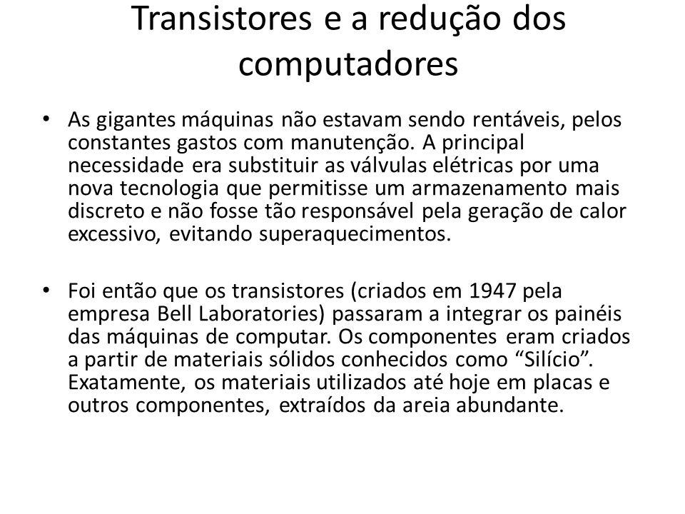 Transistores e a redução dos computadores As gigantes máquinas não estavam sendo rentáveis, pelos constantes gastos com manutenção.