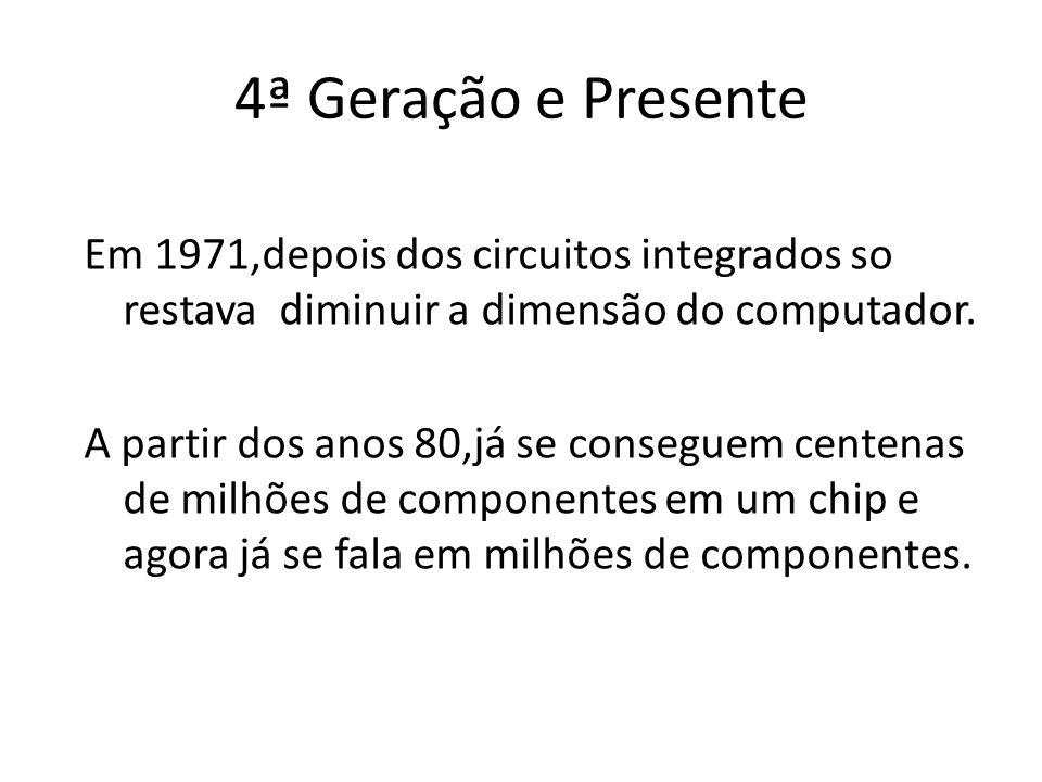 4ª Geração e Presente Em 1971,depois dos circuitos integrados so restava diminuir a dimensão do computador.