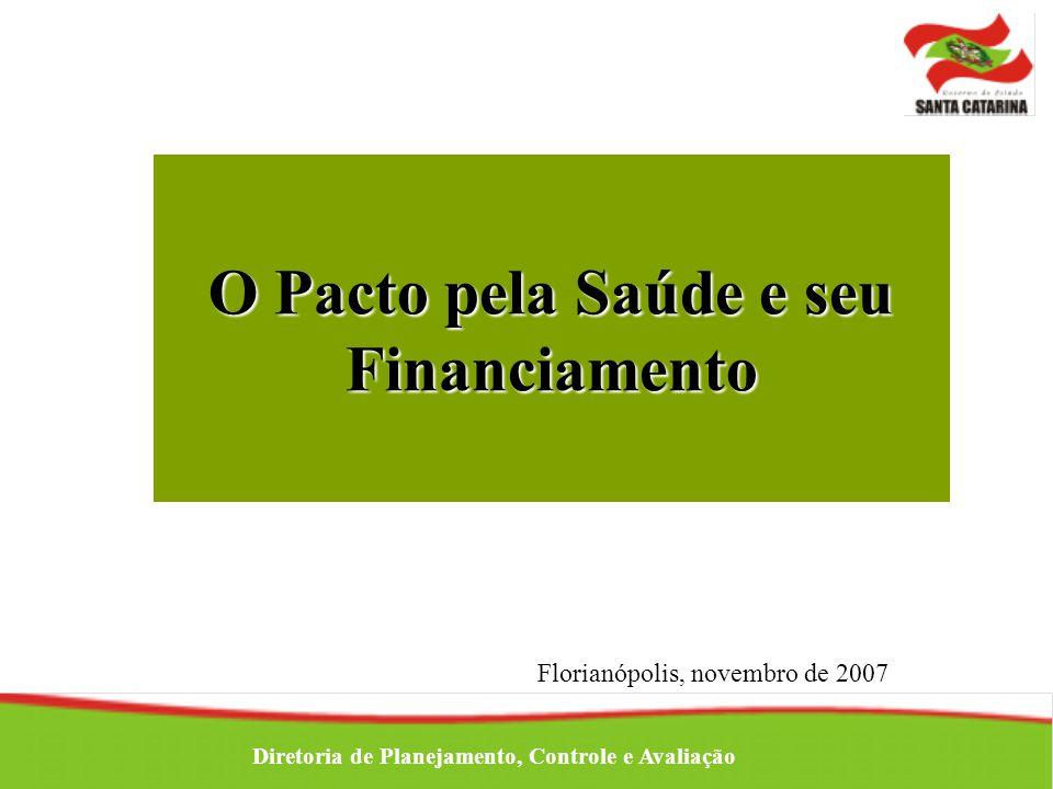 Florianópolis, novembro de 2007 Diretoria de Planejamento, Controle e Avaliação O Pacto pela Saúde e seu Financiamento