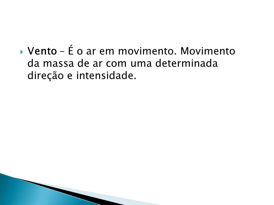  Vento – É o ar em movimento. Movimento da massa de ar com uma determinada direção e intensidade.