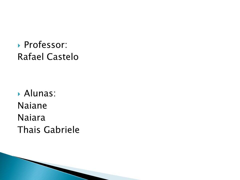  Professor: Rafael Castelo  Alunas: Naiane Naiara Thais Gabriele