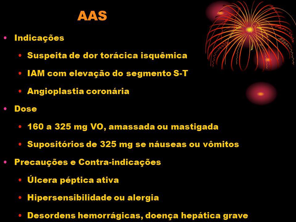 AAS Indicações Suspeita de dor torácica isquêmica IAM com elevação do segmento S-T Angioplastia coronária Dose 160 a 325 mg VO, amassada ou mastigada