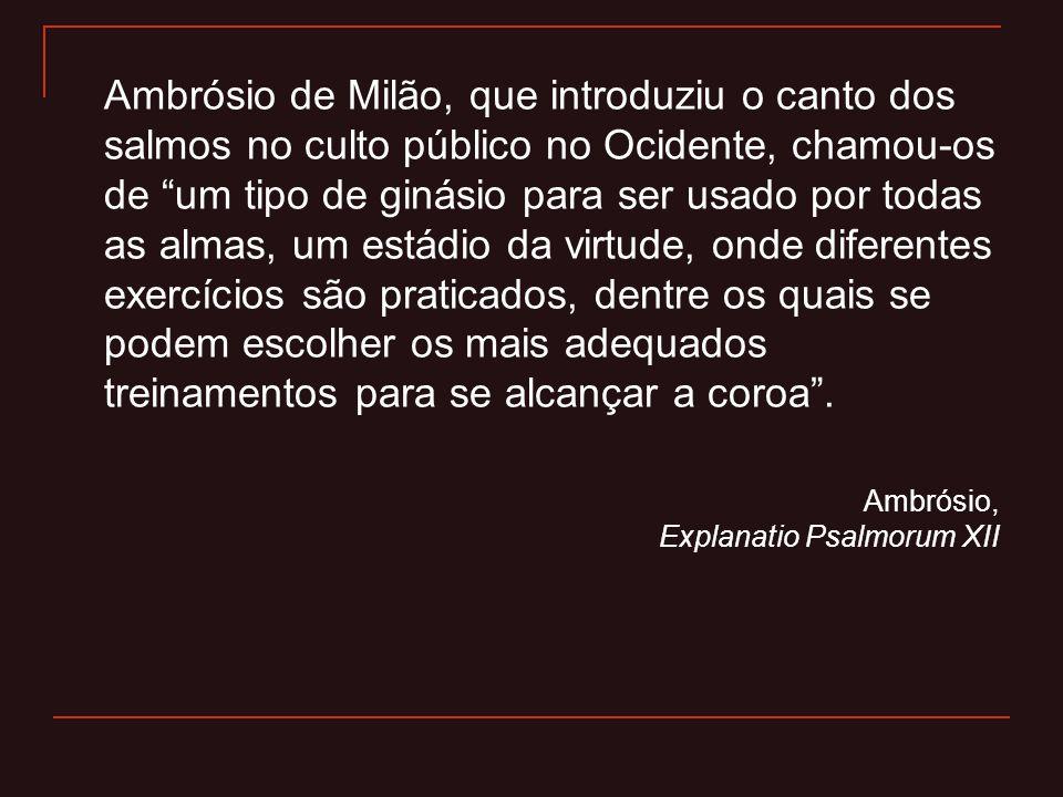 """Ambrósio de Milão, que introduziu o canto dos salmos no culto público no Ocidente, chamou-os de """"um tipo de ginásio para ser usado por todas as almas,"""
