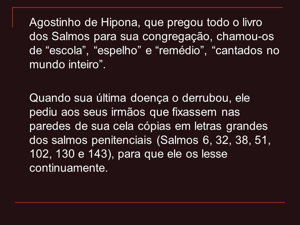 """Agostinho de Hipona, que pregou todo o livro dos Salmos para sua congregação, chamou-os de """"escola"""", """"espelho"""" e """"remédio"""", """"cantados no mundo inteiro"""