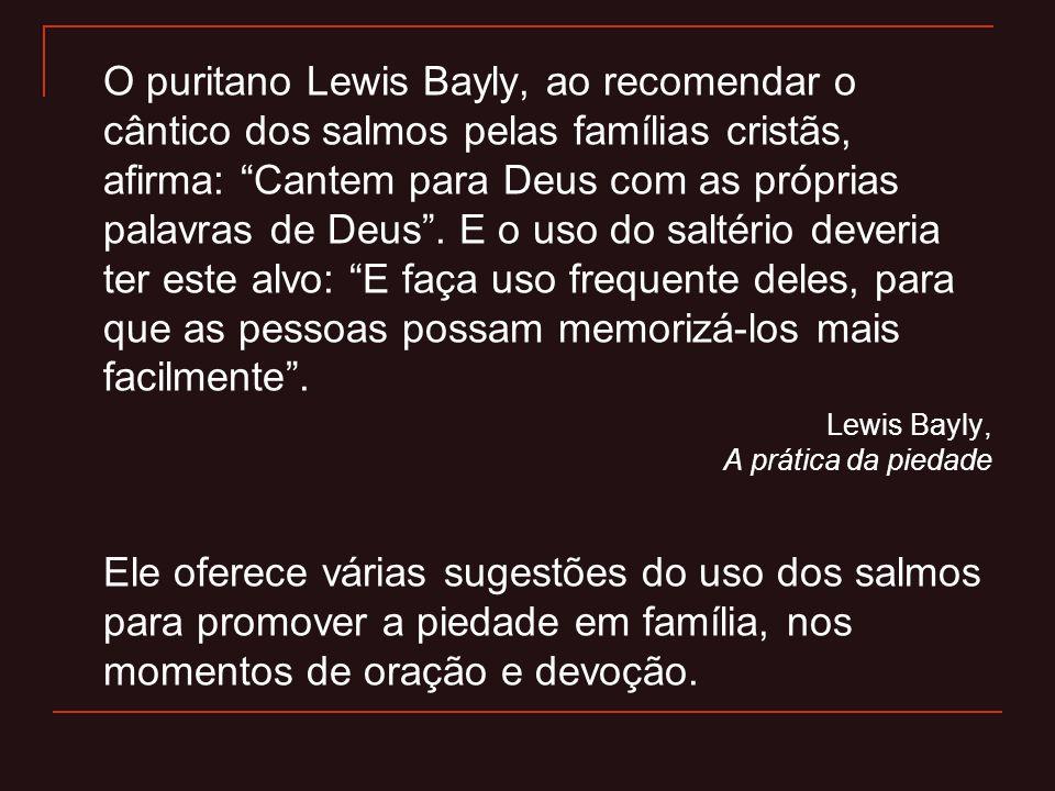 """O puritano Lewis Bayly, ao recomendar o cântico dos salmos pelas famílias cristãs, afirma: """"Cantem para Deus com as próprias palavras de Deus"""". E o us"""