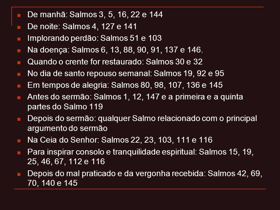 De manhã: Salmos 3, 5, 16, 22 e 144 De noite: Salmos 4, 127 e 141 Implorando perdão: Salmos 51 e 103 Na doença: Salmos 6, 13, 88, 90, 91, 137 e 146. Q