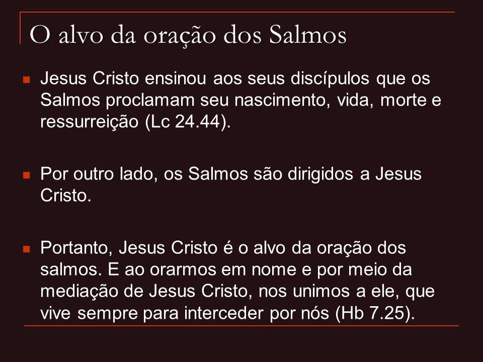 O alvo da oração dos Salmos Jesus Cristo ensinou aos seus discípulos que os Salmos proclamam seu nascimento, vida, morte e ressurreição (Lc 24.44). Po