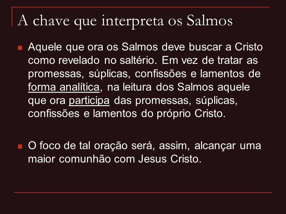 A chave que interpreta os Salmos Aquele que ora os Salmos deve buscar a Cristo como revelado no saltério. Em vez de tratar as promessas, súplicas, con