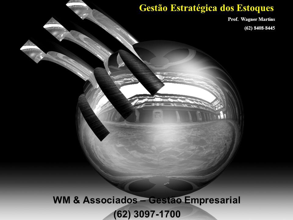Prof. Wagner Martins WM & Associados – Gestão Empresarial (62) 3097-1700 Gestão Estratégica dos Estoques Prof. Wagner Martins (62) 8408-8445