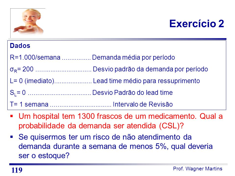 Prof. Wagner Martins Exercício 2  Um hospital tem 1300 frascos de um medicamento. Qual a probabilidade da demanda ser atendida (CSL)?  Se quisermos