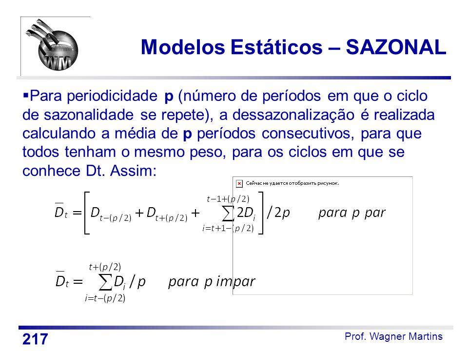 Prof. Wagner Martins Modelos Estáticos – SAZONAL  Para periodicidade p (número de períodos em que o ciclo de sazonalidade se repete), a dessazonaliza