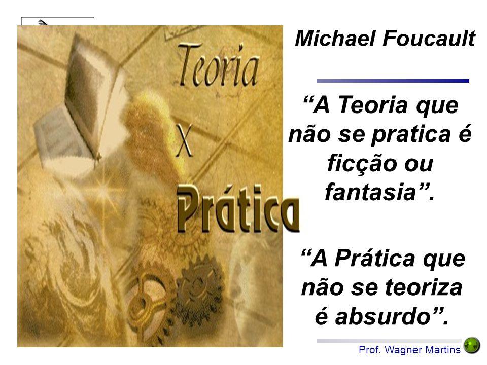 """Prof. Wagner Martins Michael Foucault """"A Prática que não se teoriza é absurdo"""". """"A Teoria que não se pratica é ficção ou fantasia""""."""