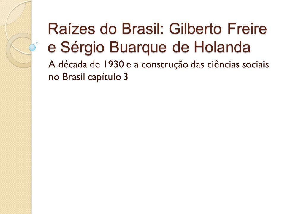 Raízes do Brasil: Gilberto Freire e Sérgio Buarque de Holanda A década de 1930 e a construção das ciências sociais no Brasil capítulo 3
