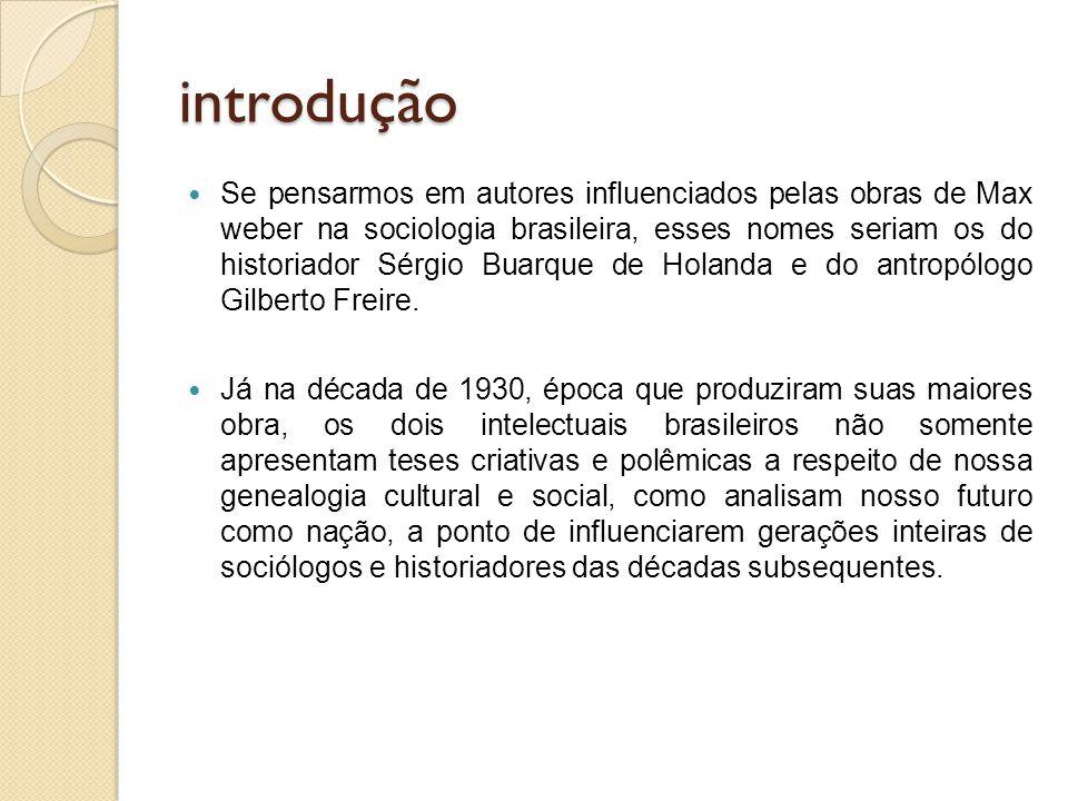 introdução Se pensarmos em autores influenciados pelas obras de Max weber na sociologia brasileira, esses nomes seriam os do historiador Sérgio Buarqu