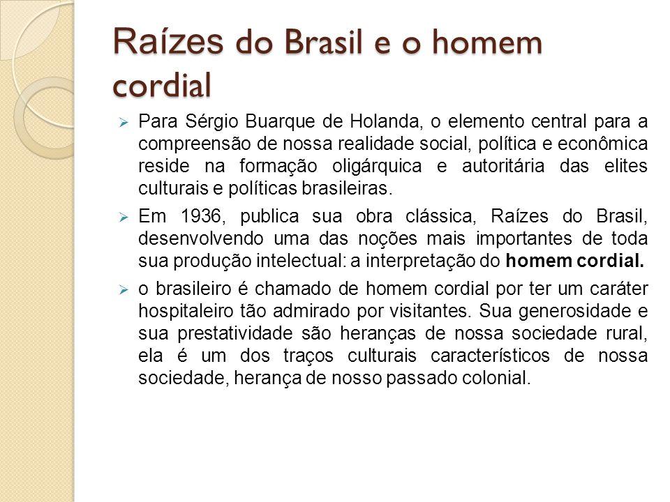 Raízes do Brasil e o homem cordial  Para Sérgio Buarque de Holanda, o elemento central para a compreensão de nossa realidade social, política e econô