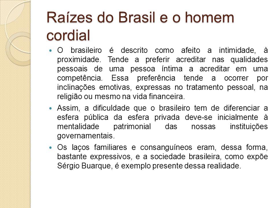 Raízes do Brasil e o homem cordial O brasileiro é descrito como afeito a intimidade, à proximidade. Tende a preferir acreditar nas qualidades pessoais