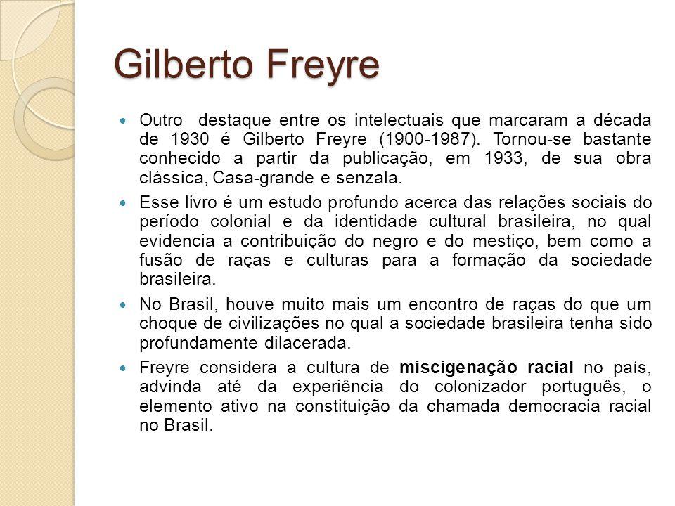 Gilberto Freyre Outro destaque entre os intelectuais que marcaram a década de 1930 é Gilberto Freyre (1900-1987). Tornou-se bastante conhecido a parti